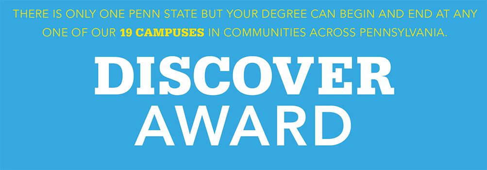 THERE IS ONLY ONE PENN STATE BUT YOUR DEGREE CAN BEGIN AND END AT ANY ONE OF OUR 19 CAMPUSES IN COMMUNITIES ACROSS PENNSYLVANIA. DISCOVER AWARD.