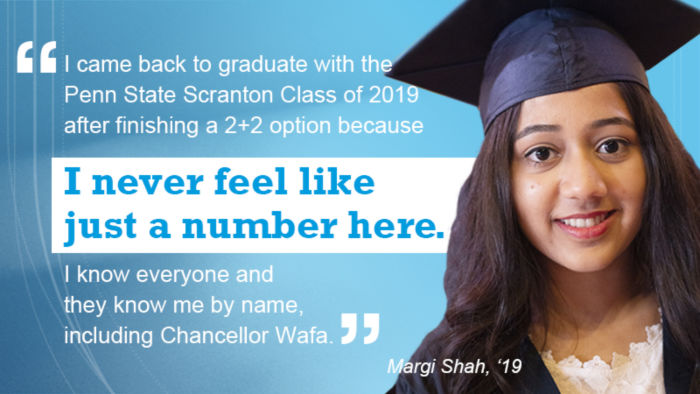 "graduate headhsot. ""I came back to graduate with the Penn State Scranton Class of 2019 because I never feel like just a number here. I know everyone and they know me by name, including Chancellor Wafa."" ~ Margi Shah, '19."