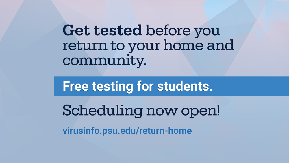 Get tested before you return to your home and community. Free testing for students. Scheduling now open at virusinfo.psu.edu/return-home
